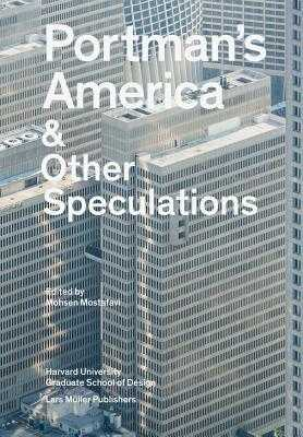 Portman's America and Other Speculations - Mostafavi, Mohsen (Editor), and Harvard University Graduate School of Design