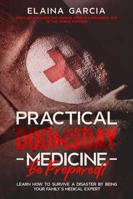Practical Doomsday Medicine - Be Prepared!: Learn How to Survive a Disaster by Being Your Family's Medical Expert - Garcia, Elaina