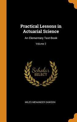 Practical Lessons in Actuarial Science: An Elementary Text-Book; Volume 2 - Dawson, Miles Menander