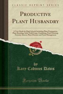 Productive Plant Husbandry: A Text-Book for High Schools Including Plant Propagation, Plant Breeding, Soils, Field Crops, Gardening, Fruit Growing, Forestry, Insects, Plant Diseases and Farm Management (Classic Reprint) - Davis, Kary Cadmus