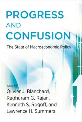 Progress and Confusion: The State of Macroeconomic Policy - Blanchard, Olivier (Editor), and Rajan, Raghuram (Editor), and Rogoff, Kenneth (Editor)