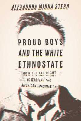 Proud Boys and the White Ethnostate: How the Alt-Right Is Warping the American Imagination - Stern, Alexandra Minna