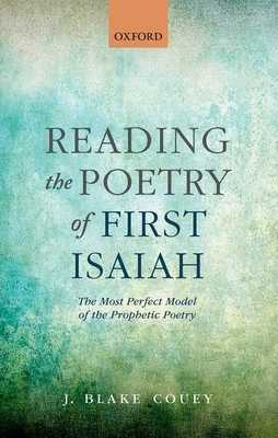 Reading the Poetry of First Isaiah: The Most Perfect Model of the Prophetic Poetry - Couey, J. Blake