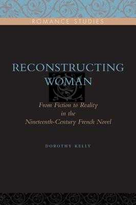 Reconstructing Woman: From Fiction to Reality in the Nineteenth-Century French Novel - Kelly, Dorothy