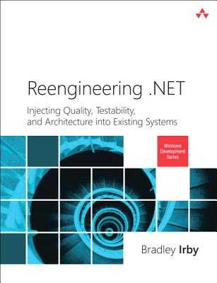 Reengineering .NET: Injecting Quality, Testability, and Architecture into Existing Systems - Irby, Bradley