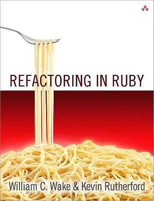Refactoring in Ruby - Wake, William C, and Rutherford, Kevin, and Marick, Brian (Foreword by)