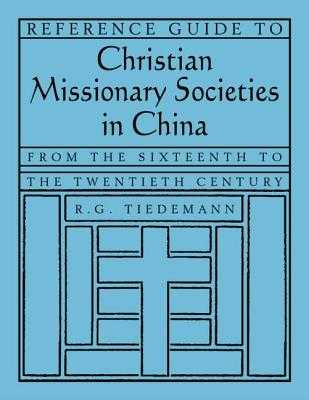Reference Guide to Christian Missionary Societies in China: From the Sixteenth to the Twentieth Century: From the Sixteenth to the Twentieth Century - Tiedemann, R G