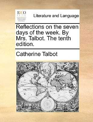 Reflections on the Seven Days of the Week. by Mrs. Talbot. the Tenth Edition. - Talbot, Catherine