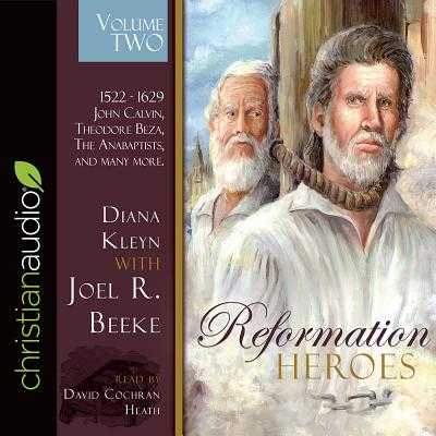 Reformation Heroes Volume Two: 1522 - 1629 John Calvin, Theodore Beza, the Anabaptists, and Many More - Kleyn, Diana, and Beeke, Joel R, and Heath, David Cochran, Mr. (Narrator)