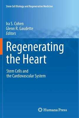 Regenerating the Heart: Stem Cells and the Cardiovascular System - Cohen, Ira S. (Editor), and Gaudette, Glenn R. (Editor)