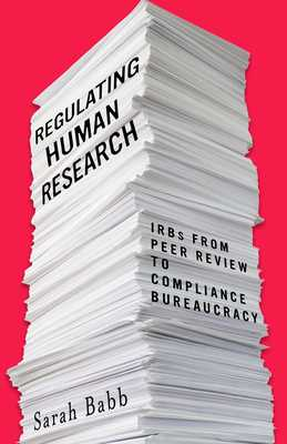 Regulating Human Research: Irbs from Peer Review to Compliance Bureaucracy - Babb, Sarah
