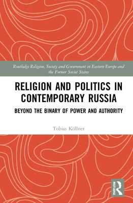 Religion and Politics in Contemporary Russia: Beyond the Binary of Power and Authority - Köllner, Tobias
