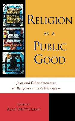 Religion as a Public Good: Jews and Other Americans on Religion in the Public Square - Mittleman, Alan (Editor), and Broyde, Michael (Contributions by), and Chemerinsky, Erwin (Contributions by)