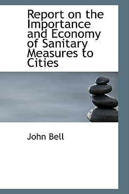 Report on the Importance and Economy of Sanitary Measures to Cities - Bell, John