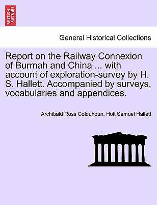 Report on the Railway Connexion of Burmah and China ... with Account of Exploration-Survey by H. S. Hallett. Accompanied by Surveys, Vocabularies and Appendices. - Colquhoun, Archibald Ross, and Hallett, Holt Samuel