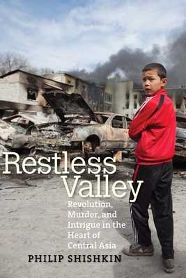 Restless Valley: Revolution, Murder, and Intrigue in the Heart of Central Asia - Shishkin, Philip