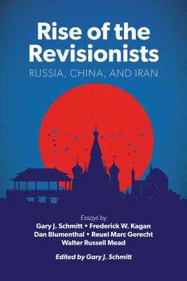 Rise of the Revisionists: Russia, China, and Iran - Schmitt, Gary J (Editor), and Blumenthal, Dan (Contributions by), and Gerecht, Reuel Marc (Contributions by)