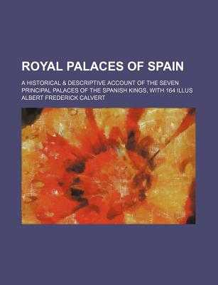 Royal Palaces of Spain; A Historical & Descriptive Account of the Seven Principal Palaces of the Spanish Kings, with 164 Illus - Calvert, Albert Frederick