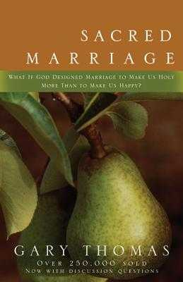 Sacred Marriage: What If God Designed Marriage to Make Us Holy More Than to Make Us Happy? - Thomas, Gary L