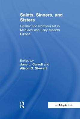 Saints, Sinners, and Sisters: Gender and Northern Art in Medieval and Early Modern Europe - Carroll, Jane L. (Editor), and Stewart, Alison G. (Editor)