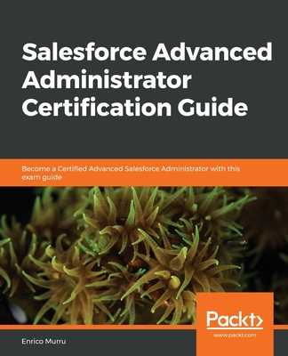 Salesforce Advanced Administrator Certification Guide: Become a Certified Advanced Salesforce Administrator with this exam guide - Murru, Enrico