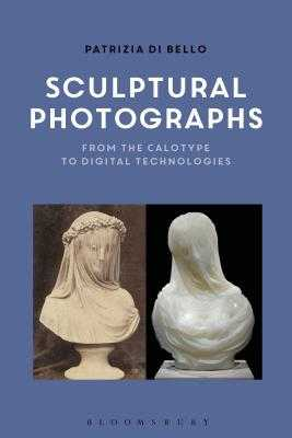 Sculptural Photographs: From the Calotype to Digital Technologies - Di Bello, Patrizia