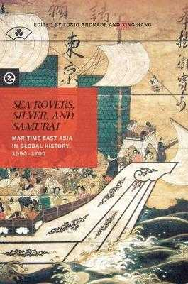 Sea Rovers, Silver, and Samurai: Maritime East Asia in Global History, 1550 1700 - Andrade, Tonio (Contributions by), and Hang, Xing (Contributions by), and Yang, Anand A (Editor)