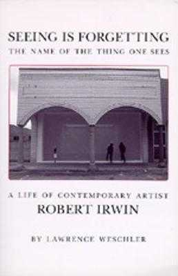 Seeing Is Forgetting the Name of the Thing One Sees: A Life of Contemporary Artist Robert Irwin - Weschler, Lawrence