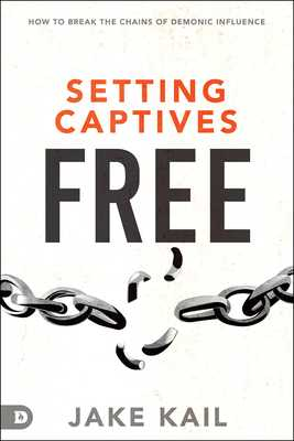 Setting Captives Free: How to Break the Chains of Demonic Influence - Kail, Jake