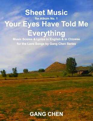 Sheet Music for Album No. 1, Your Eyes Have Told Me Everything: Music Scores & Lyrics in English & in Chinese for the Love Songs by Gang Chen Series - Chen, Gang