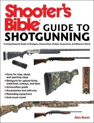 Shooter's Bible Guide to Sporting Shotguns: A Comprehensive Guide to Shotguns, Ammunition, Chokes, Accessories, and Where to Shoot - Brant, Alex