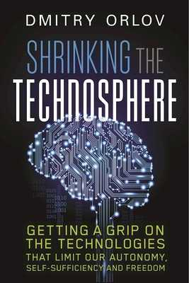 Shrinking the Technosphere: Getting a Grip on Technologies That Limit Our Autonomy, Self-Sufficiency and Freedom - Orlov, Dmitry