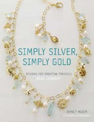 Simply Silver, Simply Gold: Designs for Creating Precious Bead Jewelry - Alden, Nancy