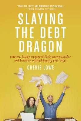 Slaying the Debt Dragon: How One Family Conquered Their Money Monster and Found an Inspired Happily Ever After - Lowe, Cherie
