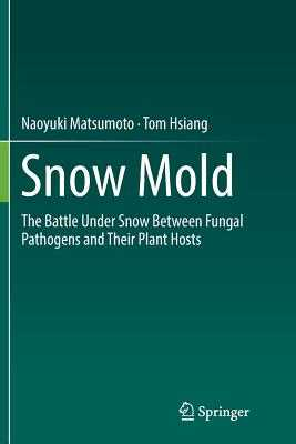 Snow Mold: The Battle Under Snow Between Fungal Pathogens and Their Plant Hosts - Matsumoto, Naoyuki, and Hsiang, Tom