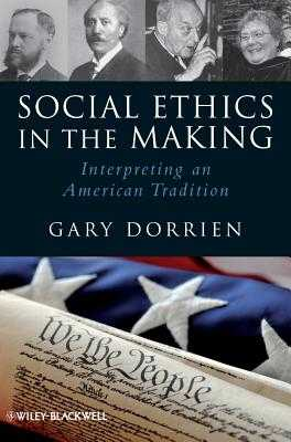 Social Ethics in the Making: Interpreting an American Tradition - Dorrien, Gary