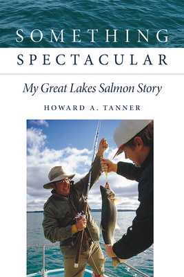 Something Spectacular: My Great Lakes Salmon Story - Tanner, Howard A