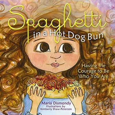 Spaghetti in a Hot Dog Bun: Having the Courage to Be Who You Are - Dismondy, Maria