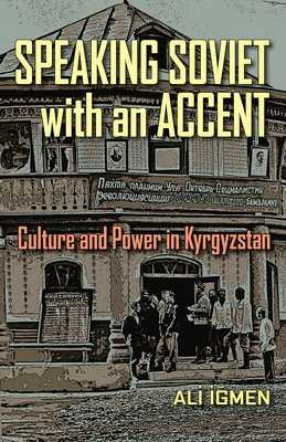 Speaking Soviet with an Accent: Culture and Power in Kyrgyzstan - Igmen, Ali