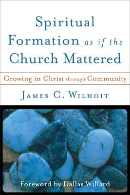 Spiritual Formation as If the Church Mattered: Growing in Christ Through Community - Wilhoit, James C, and Willard, Dallas (Foreword by)