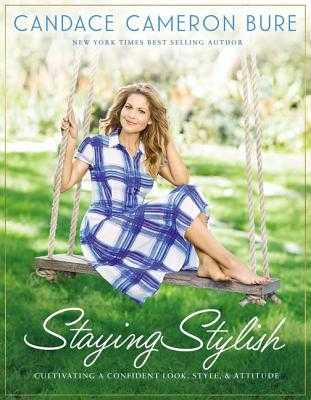 Staying Stylish: Cultivating a Confident Look, Style, and Attitude - Bure, Candace Cameron