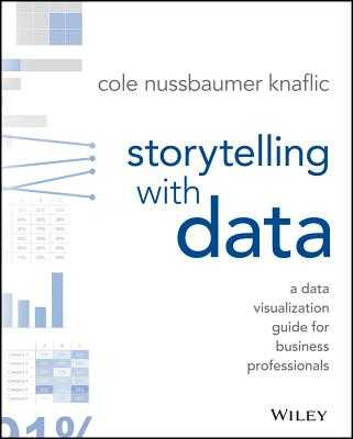Storytelling with Data: A Data Visualization Guide for Business Professionals - Nussbaumer Knaflic, Cole