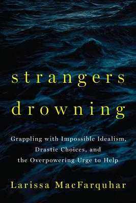 Strangers Drowning: Grappling with Impossible Idealism, Drastic Choices, and the Overpowering Urge to Help - Macfarquhar, Larissa