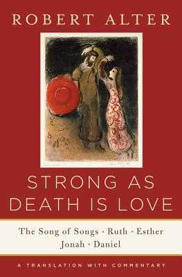 Strong as Death Is Love: The Song of Songs, Ruth, Esther, Jonah, and Daniel, a Translation with Commentary - Alter, Robert (Translated by)