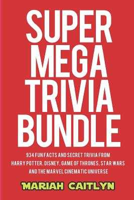 Super Mega Trivia Bundle: 934 Fun Facts and Secret Trivia from Harry Potter, Disney, Game of Thrones, Star Wars, and the Marvel Cinematic Universe - Caitlyn, Mariah