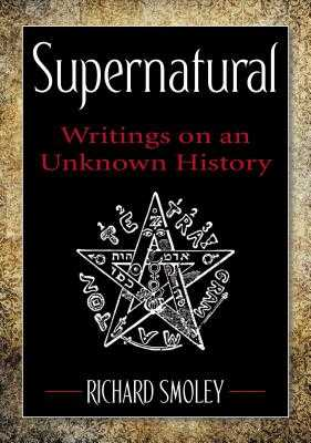 Supernatural: Writings on an Unknown History - Smoley, Richard