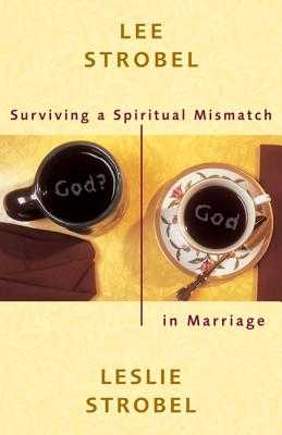 Surviving a Spiritual Mismatch in Marriage - Strobel, Lee, and Strobel, Leslie, Ms.