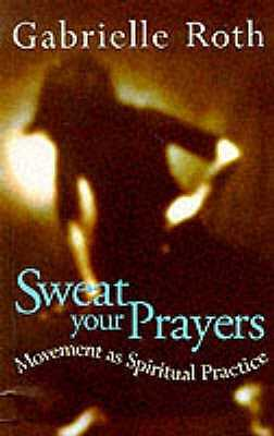 Sweat your Prayers: Movement as Spiritual Practice - Roth, Gabrielle