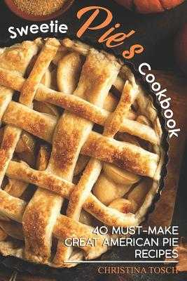 Sweetie Pie's Cookbook: 40 Must-Make Great American Pie Recipes - Tosch, Christina