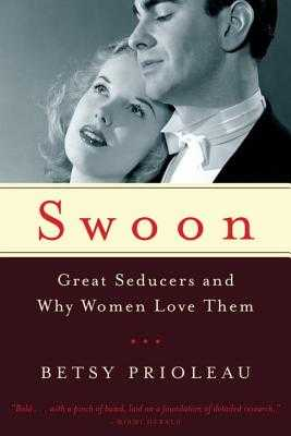 Swoon: Great Seducers and Why Women Love Them - Prioleau, Betsy